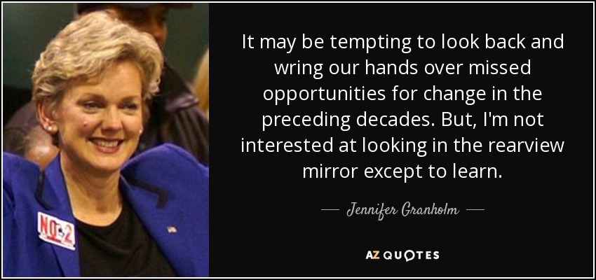 It may be tempting to look back and wring our hands over missed opportunities for change in the preceding decades. But, I'm not interested at looking in the rearview mirror except to learn. - Jennifer Granholm