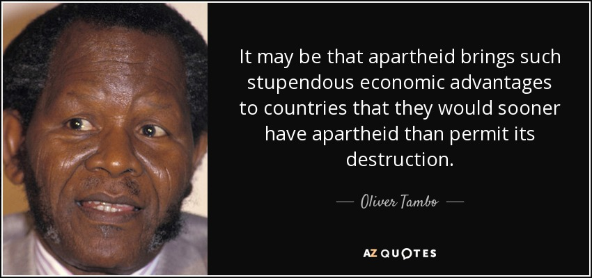 It may be that apartheid brings such stupendous economic advantages to countries that they would sooner have apartheid than permit its destruction. - Oliver Tambo