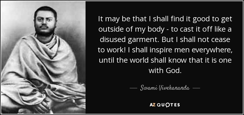 It may be that I shall find it good to get outside of my body - to cast it off like a disused garment. But I shall not cease to work! I shall inspire men everywhere, until the world shall know that it is one with God. - Swami Vivekananda