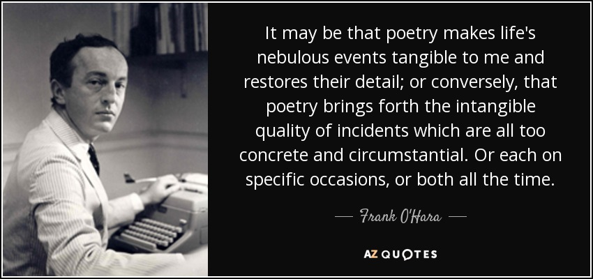 It may be that poetry makes life's nebulous events tangible to me and restores their detail; or conversely, that poetry brings forth the intangible quality of incidents which are all too concrete and circumstantial. Or each on specific occasions, or both all the time. - Frank O'Hara