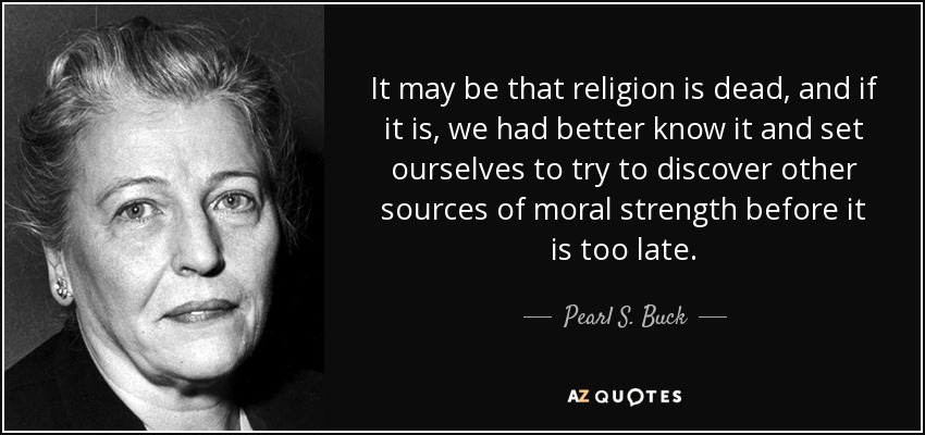 It may be that religion is dead, and if it is, we had better know it and set ourselves to try to discover other sources of moral strength before it is too late. - Pearl S. Buck