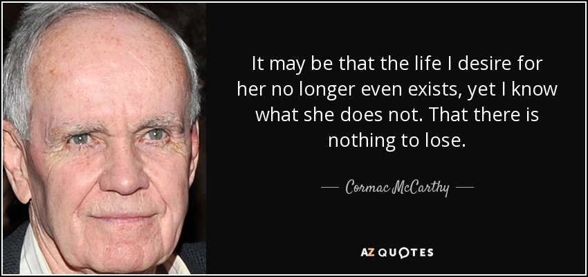 It may be that the life I desire for her no longer even exists, yet I know what she does not. That there is nothing to lose. - Cormac McCarthy