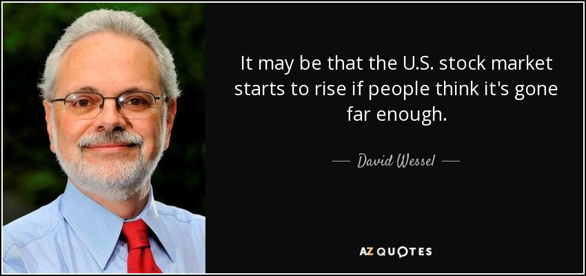 It may be that the U.S. stock market starts to rise if people think it's gone far enough. - David Wessel
