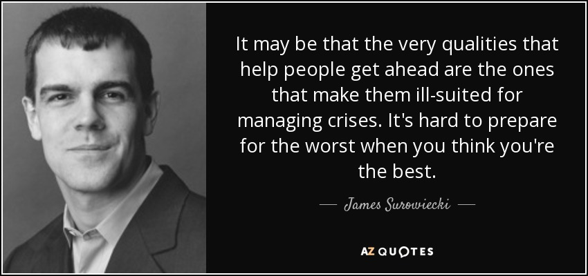 It may be that the very qualities that help people get ahead are the ones that make them ill-suited for managing crises. It's hard to prepare for the worst when you think you're the best. - James Surowiecki