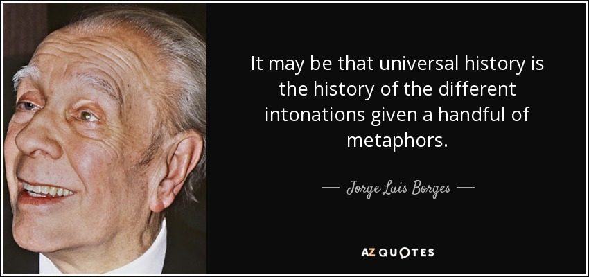 It may be that universal history is the history of the different intonations given a handful of metaphors. - Jorge Luis Borges