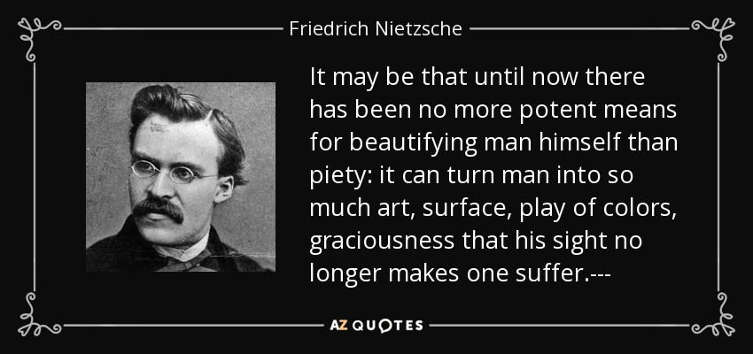 It may be that until now there has been no more potent means for beautifying man himself than piety: it can turn man into so much art, surface, play of colors, graciousness that his sight no longer makes one suffer.--- - Friedrich Nietzsche