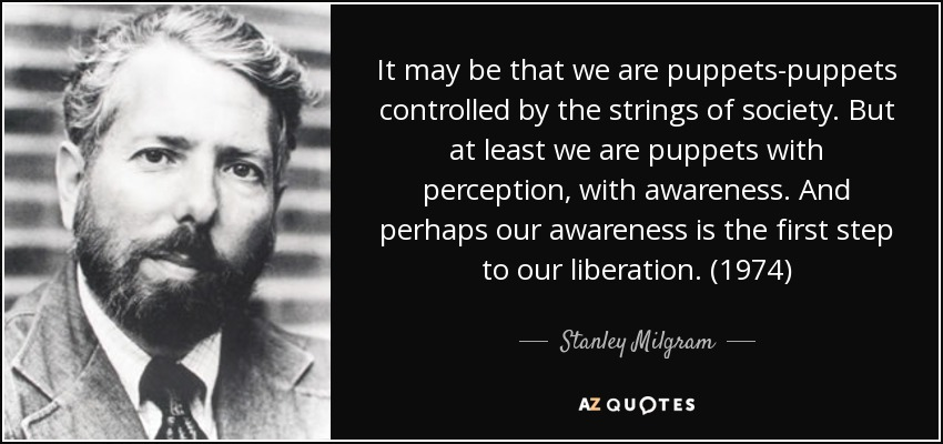 It may be that we are puppets-puppets controlled by the strings of society. But at least we are puppets with perception, with awareness. And perhaps our awareness is the first step to our liberation. (1974) - Stanley Milgram