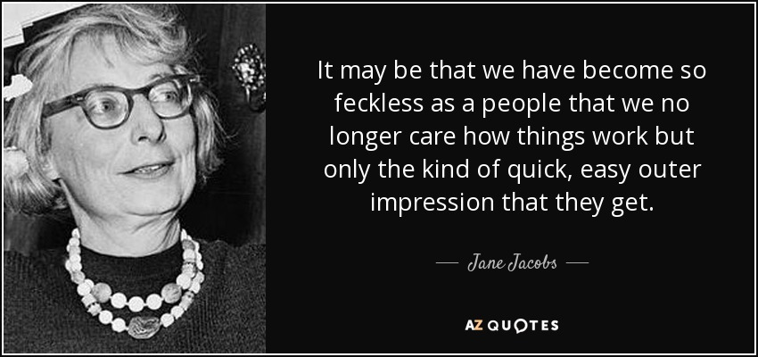 It may be that we have become so feckless as a people that we no longer care how things work but only the kind of quick, easy outer impression that they get. - Jane Jacobs