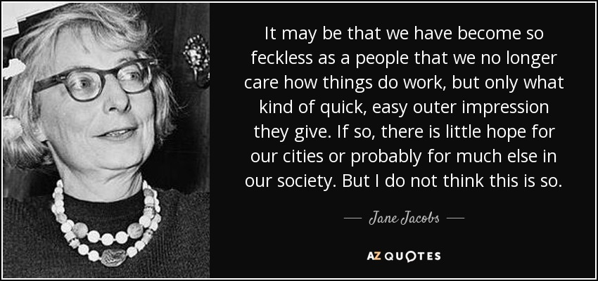 It may be that we have become so feckless as a people that we no longer care how things do work, but only what kind of quick, easy outer impression they give. If so, there is little hope for our cities or probably for much else in our society. But I do not think this is so. - Jane Jacobs