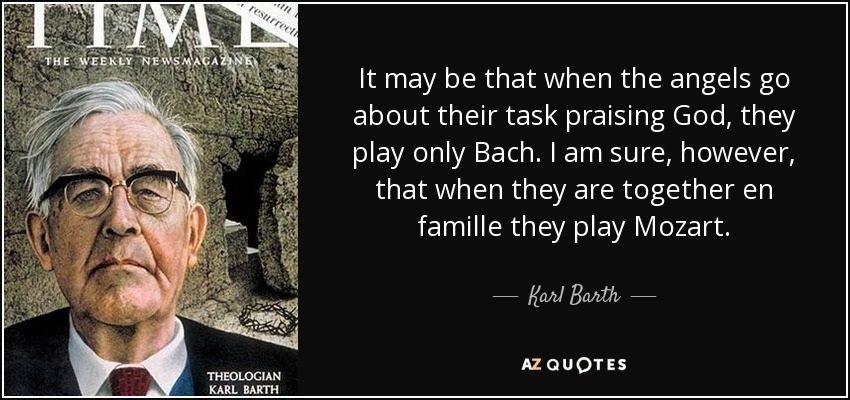 It may be that when the angels go about their task praising God, they play only Bach. I am sure, however, that when they are together en famille they play Mozart. - Karl Barth