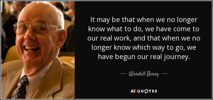It may be that when we no longer know what to do, we have come to our real work, and that when we no longer know which way to go, we have begun our real journey. - Wendell Berry