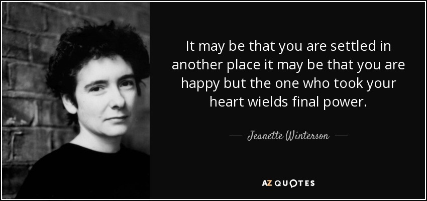It may be that you are settled in another place it may be that you are happy but the one who took your heart wields final power. - Jeanette Winterson