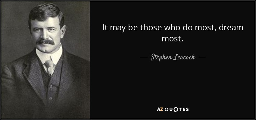 It may be those who do most, dream most. - Stephen Leacock