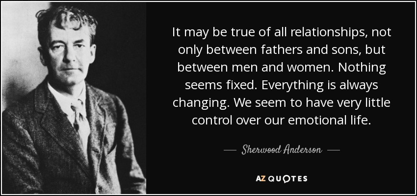 It may be true of all relationships, not only between fathers and sons, but between men and women. Nothing seems fixed. Everything is always changing. We seem to have very little control over our emotional life. - Sherwood Anderson