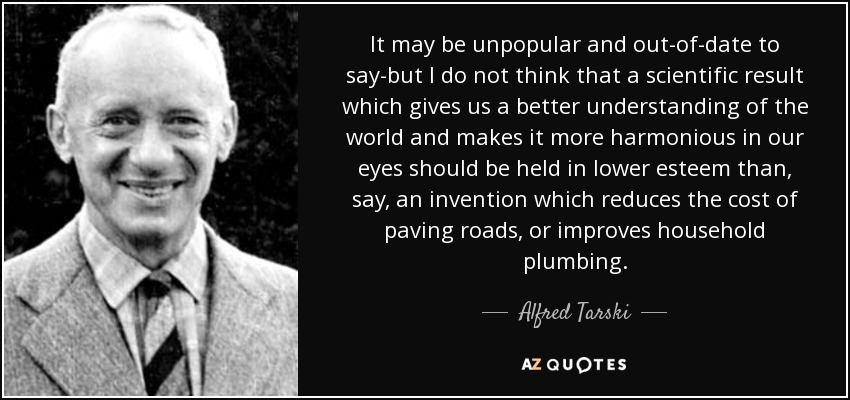 It may be unpopular and out-of-date to say-but I do not think that a scientific result which gives us a better understanding of the world and makes it more harmonious in our eyes should be held in lower esteem than, say, an invention which reduces the cost of paving roads, or improves household plumbing. - Alfred Tarski
