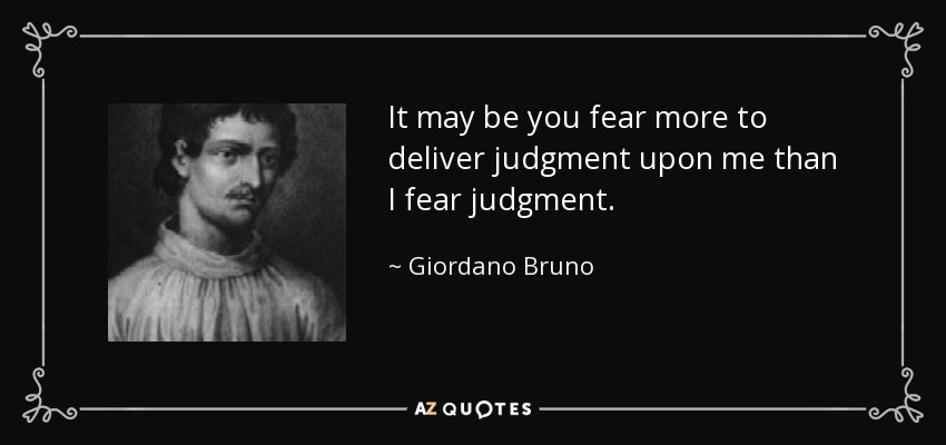 It may be you fear more to deliver judgment upon me than I fear judgment. - Giordano Bruno