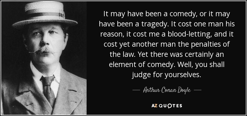 It may have been a comedy, or it may have been a tragedy. It cost one man his reason, it cost me a blood-letting, and it cost yet another man the penalties of the law. Yet there was certainly an element of comedy. Well, you shall judge for yourselves. - Arthur Conan Doyle