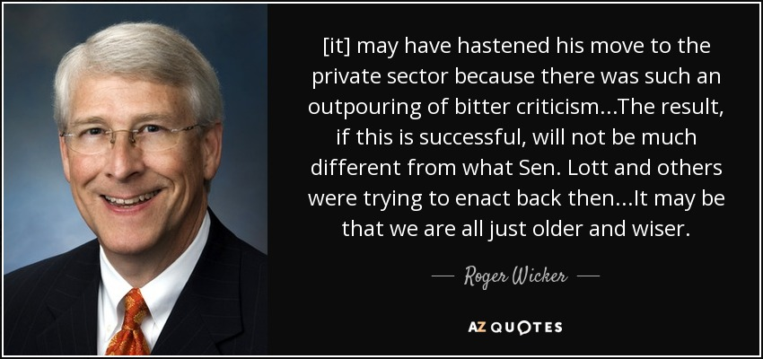 [it] may have hastened his move to the private sector because there was such an outpouring of bitter criticism...The result, if this is successful, will not be much different from what Sen. Lott and others were trying to enact back then...It may be that we are all just older and wiser. - Roger Wicker