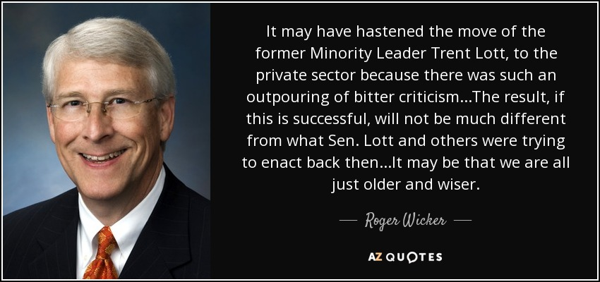 It may have hastened the move of the former Minority Leader Trent Lott, to the private sector because there was such an outpouring of bitter criticism...The result, if this is successful, will not be much different from what Sen. Lott and others were trying to enact back then...It may be that we are all just older and wiser. - Roger Wicker