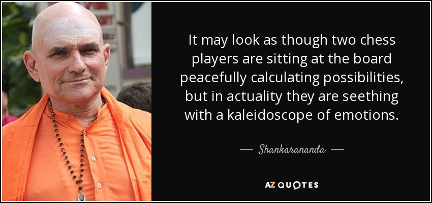 It may look as though two chess players are sitting at the board peacefully calculating possibilities, but in actuality they are seething with a kaleidoscope of emotions. - Shankarananda