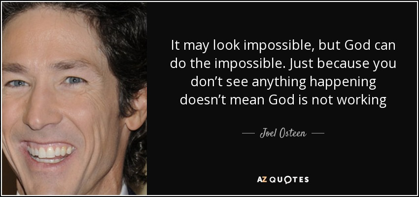 It may look impossible, but God can do the impossible. Just because you don't see anything happening doesn't mean God is not working - Joel Osteen