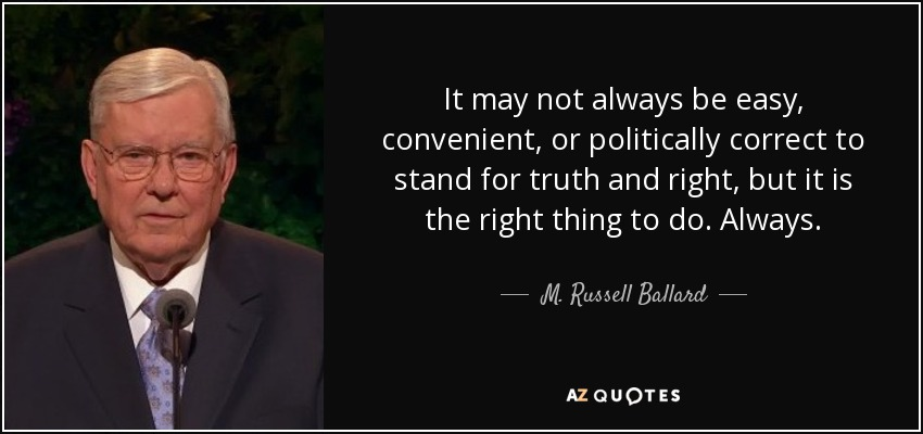 It may not always be easy, convenient, or politically correct to stand for truth and right, but it is the right thing to do. Always. - M. Russell Ballard