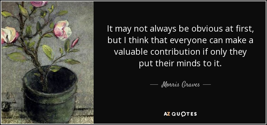 It may not always be obvious at first, but I think that everyone can make a valuable contribution if only they put their minds to it. - Morris Graves
