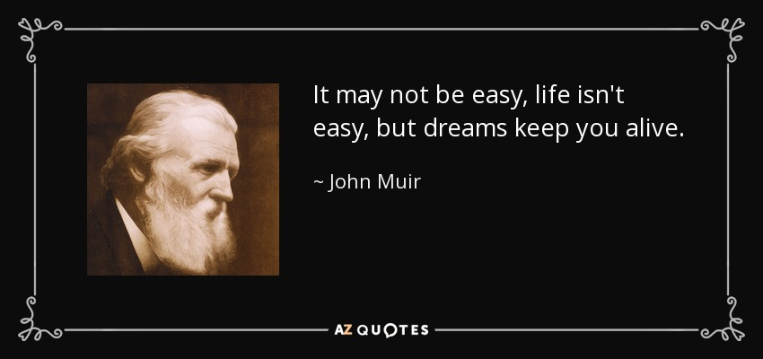 John Muir Quote It May Not Be Easy Life Isnt Easy But Dreams