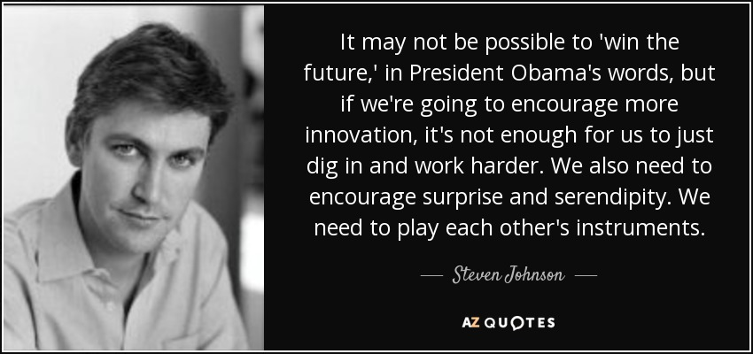 It may not be possible to 'win the future,' in President Obama's words, but if we're going to encourage more innovation, it's not enough for us to just dig in and work harder. We also need to encourage surprise and serendipity. We need to play each other's instruments. - Steven Johnson