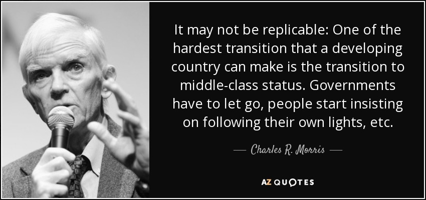 It may not be replicable: One of the hardest transition that a developing country can make is the transition to middle-class status. Governments have to let go, people start insisting on following their own lights, etc. - Charles R. Morris