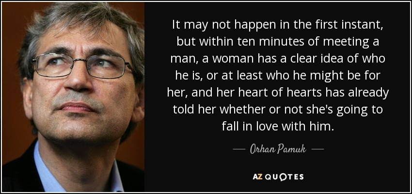 It may not happen in the first instant, but within ten minutes of meeting a man, a woman has a clear idea of who he is, or at least who he might be for her, and her heart of hearts has already told her whether or not she's going to fall in love with him. - Orhan Pamuk
