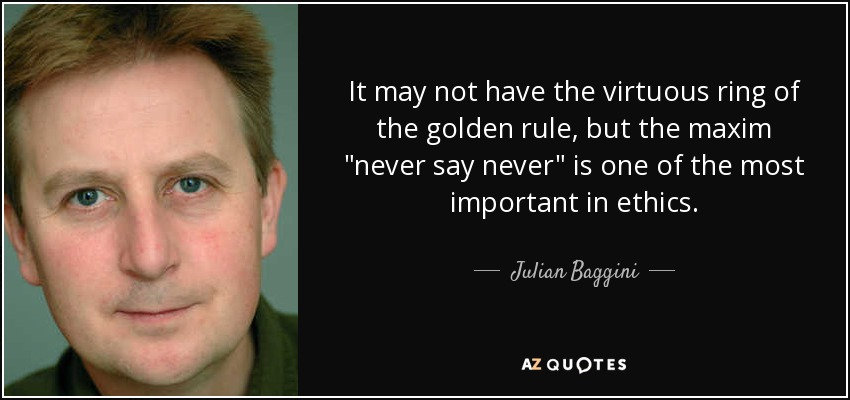 It may not have the virtuous ring of the golden rule, but the maxim 'never say never' is one of the most important in ethics. - Julian Baggini