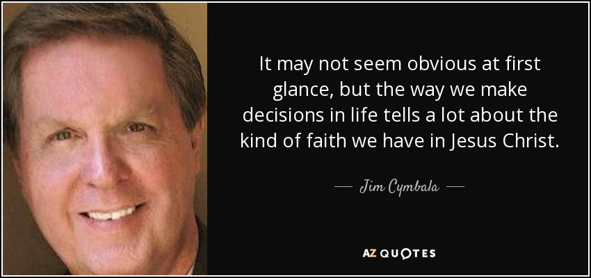 It may not seem obvious at first glance, but the way we make decisions in life tells a lot about the kind of faith we have in Jesus Christ. - Jim Cymbala