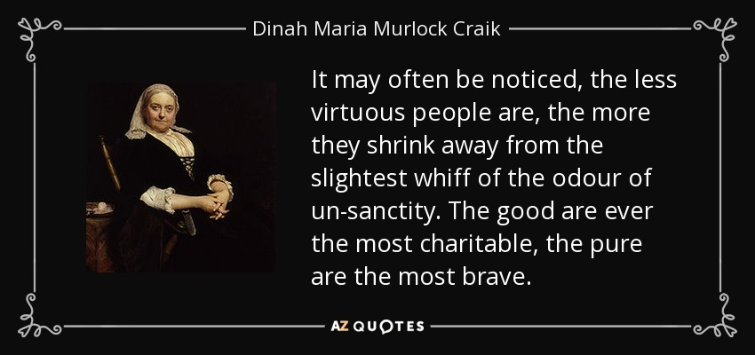 It may often be noticed, the less virtuous people are, the more they shrink away from the slightest whiff of the odour of un-sanctity. The good are ever the most charitable, the pure are the most brave. - Dinah Maria Murlock Craik