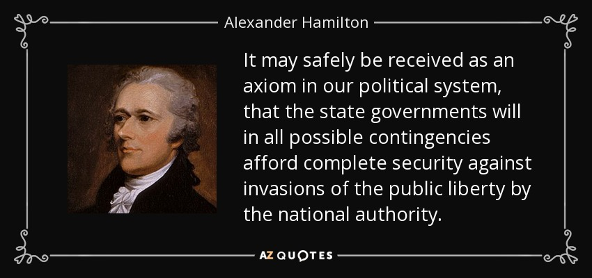It may safely be received as an axiom in our political system, that the state governments will in all possible contingencies afford complete security against invasions of the public liberty by the national authority. - Alexander Hamilton