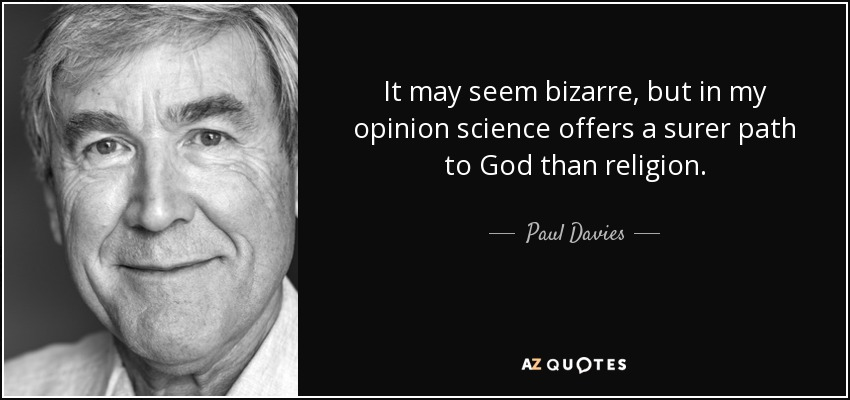 It may seem bizarre, but in my opinion science offers a surer path to God than religion. - Paul Davies