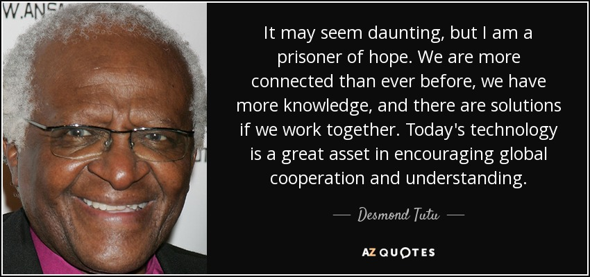 It may seem daunting, but I am a prisoner of hope. We are more connected than ever before, we have more knowledge, and there are solutions if we work together. Today's technology is a great asset in encouraging global cooperation and understanding. - Desmond Tutu