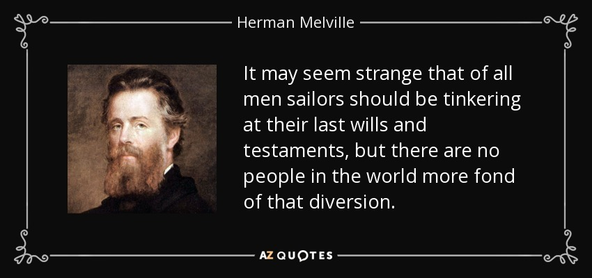 It may seem strange that of all men sailors should be tinkering at their last wills and testaments, but there are no people in the world more fond of that diversion. - Herman Melville