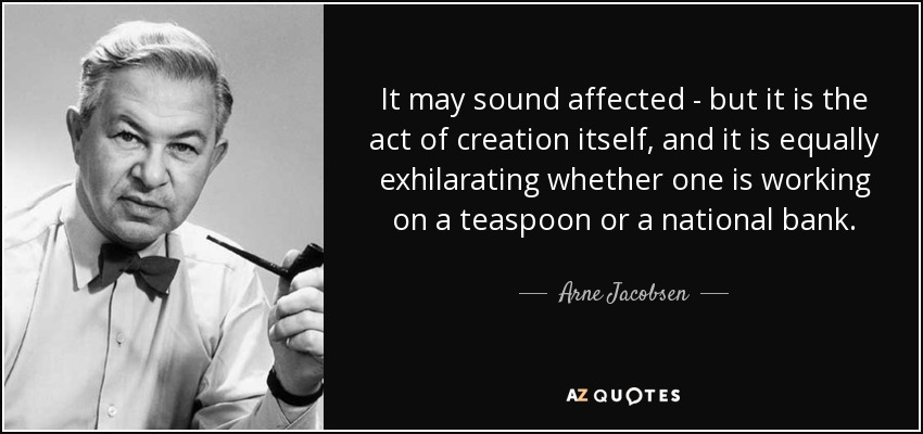 It may sound affected - but it is the act of creation itself, and it is equally exhilarating whether one is working on a teaspoon or a national bank. - Arne Jacobsen