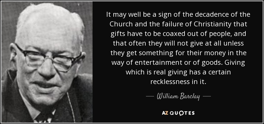 It may well be a sign of the decadence of the Church and the failure of Christianity that gifts have to be coaxed out of people, and that often they will not give at all unless they get something for their money in the way of entertainment or of goods. Giving which is real giving has a certain recklessness in it. - William Barclay
