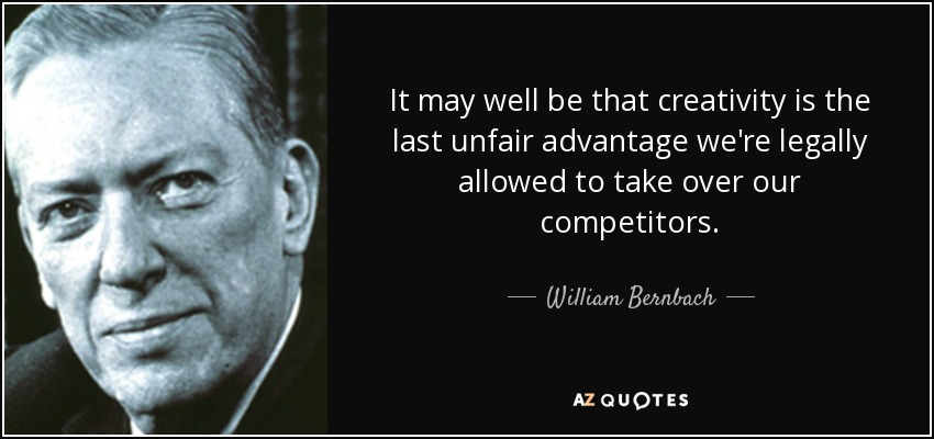 It may well be that creativity is the last unfair advantage we're legally allowed to take over our competitors. - William Bernbach