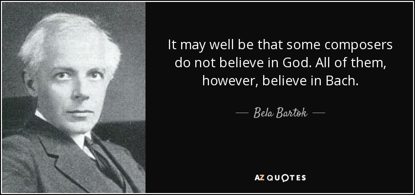 It may well be that some composers do not believe in God. All of them, however, believe in Bach. - Bela Bartok