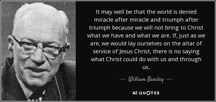 It may well be that the world is denied miracle after miracle and triumph after triumph because we will not bring to Christ what we have and what we are. If, just as we are, we would lay ourselves on the altar of service of Jesus Christ, there is no saying what Christ could do with us and through us. - William Barclay