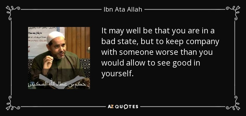 It may well be that you are in a bad state, but to keep company with someone worse than you would allow to see good in yourself. - Ibn Ata Allah