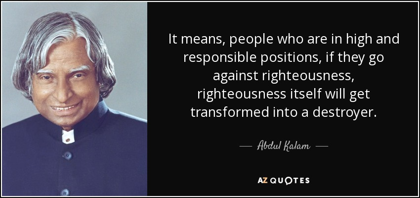 It means, people who are in high and responsible positions, if they go against righteousness, righteousness itself will get transformed into a destroyer. - Abdul Kalam