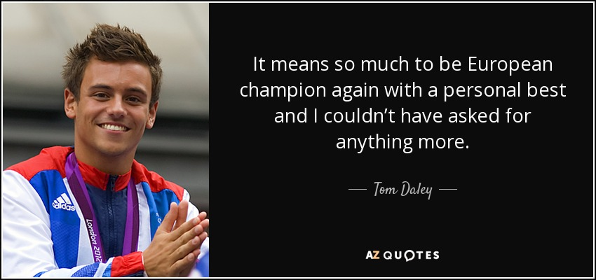 It means so much to be European champion again with a personal best and I couldn't have asked for anything more. - Tom Daley