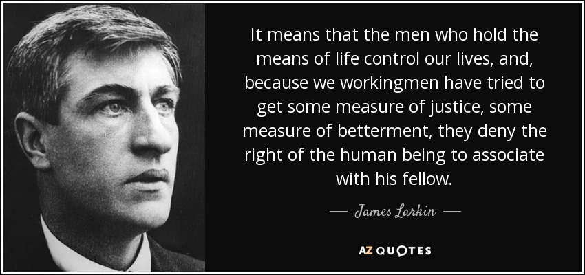 It means that the men who hold the means of life control our lives, and, because we workingmen have tried to get some measure of justice, some measure of betterment, they deny the right of the human being to associate with his fellow. - James Larkin