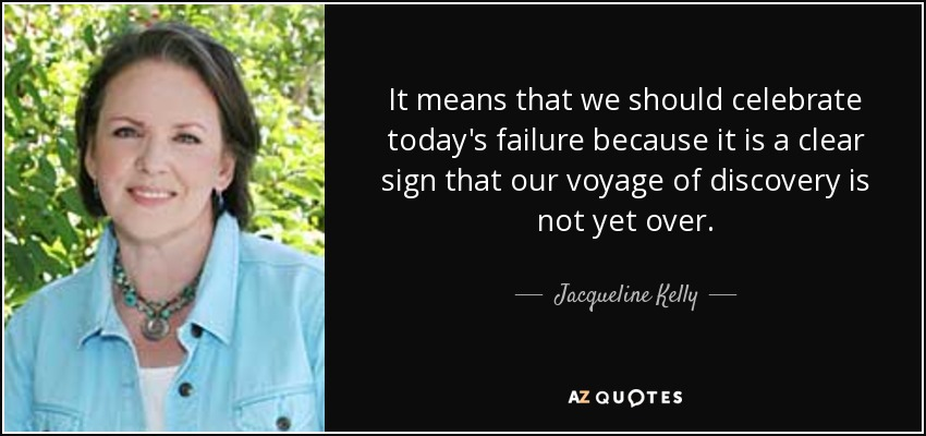 It means that we should celebrate today's failure because it is a clear sign that our voyage of discovery is not yet over. - Jacqueline Kelly