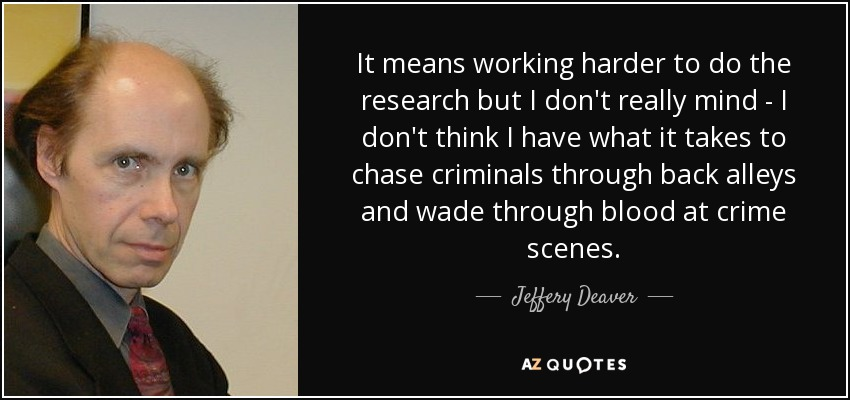 It means working harder to do the research but I don't really mind - I don't think I have what it takes to chase criminals through back alleys and wade through blood at crime scenes. - Jeffery Deaver