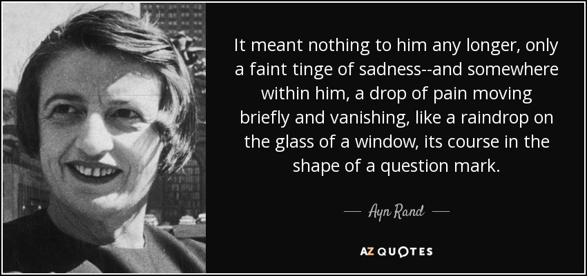 It meant nothing to him any longer, only a faint tinge of sadness--and somewhere within him, a drop of pain moving briefly and vanishing, like a raindrop on the glass of a window, its course in the shape of a question mark. - Ayn Rand